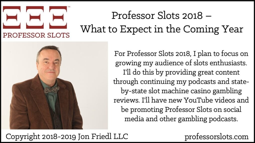 For Professor Slots 2018, I plan to focus on growing my audience of slots enthusiasts. I'll do this by providing great content by continuing my podcasts and state-by-state slot machine casino gambling reviews. I'll have new YouTube videos and be promoting Professor Slots on social media and other gambling podcasts.