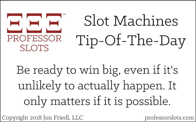 Be ready to win, even if it's unlikely to actually happen. It only matters if it is possible (Winning a Car Playing Slots).