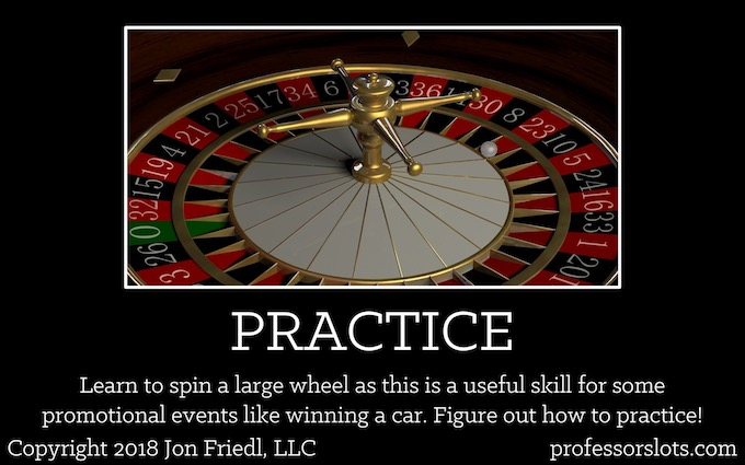 Learn to spin a large wheel as this is a useful skill for some promotional events like winning a car. Figure out how to practice (Winning a Car Playing Slots).