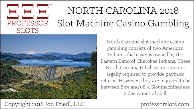 North Carolina slot machine casino gambling consists of two American Indian tribal casinos owned by the Eastern Band of Cherokee Indians. These North Carolina tribal casinos are not legally required to provide payback returns. However, they are required to be between 83% and 98%. Slot machines are video games of skill.
