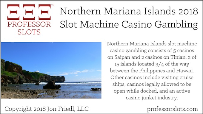 Northern Mariana Islands slot machine casino gambling consists of 5 casinos on Saipan and 2 casinos on Tinian, 2 of 15 islands located 3/4 of the way between the Philippines and Hawaii. Other casinos include visiting cruise ships, casinos legally allowed to be open while docked, and an active casino junket industry.