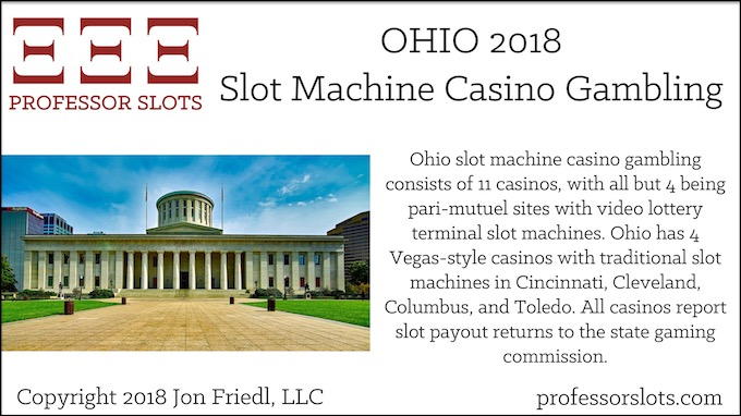 Ohio slot machine casino gambling consists of 11 casinos, with all but 4 being pari-mutuel sites with video lottery terminal slot machines. Ohio has 4 Vegas-style casinos with traditional slot machines in Cincinnati, Cleveland, Columbus, and Toledo. All casinos report slot payout returns to the state gaming commission.