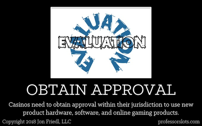 Casinos need to obtain approval within their jurisdiction to use new product hardware, software, and online gaming products (Who Controls Slot Machine Odds).