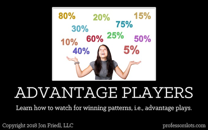 Learn how to watch for winning patterns, i.e., advantage plays (Who Controls Slot Machine Odds).