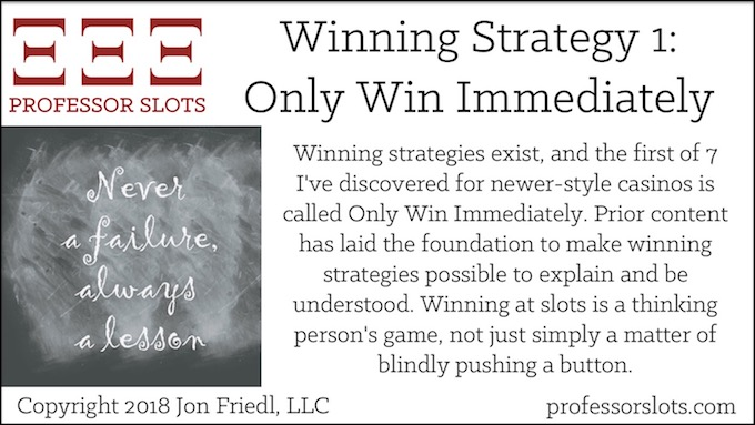 Winning strategies exist, and the first of 7 I've discovered for newer-style casinos is called Only Win Immediately. Prior content has laid the foundation to make winning strategies possible to explain and be understood. Winning at slots is a thinking person's game, not just simply a matter of blindly pushing a button.