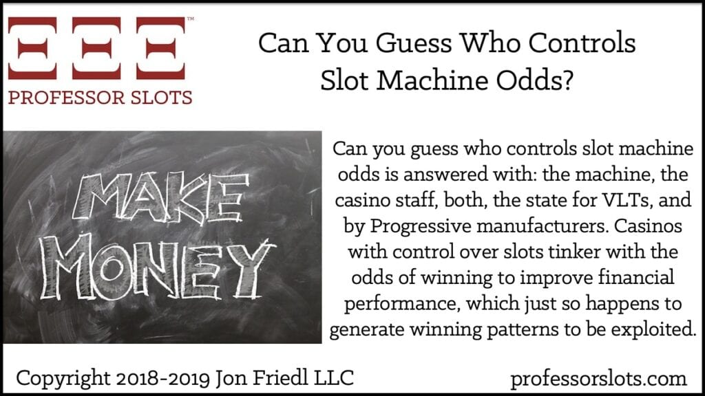 Can you guess who controls slot machine odds is answered with: the machine, the casino staff, both, the state for VLTs, and by Progressive manufacturers. Casinos with control over slots tinker with the odds of winning to improve financial performance, which just so happens to generate winning patterns to be exploited.