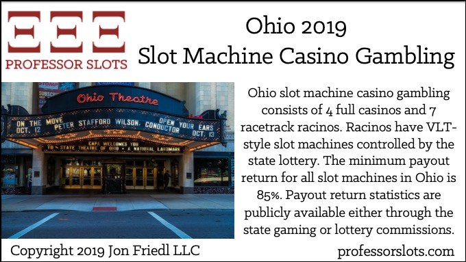 Ohio slot machine casino gambling consists of 4 full casinos and 7 racetrack racinos. Racinos have VLT-style slot machines controlled by the state lottery. The minimum payout return for all slot machines in Ohio is 85%. Payout return statistics are publicly available either through the state gaming or lottery commissions.