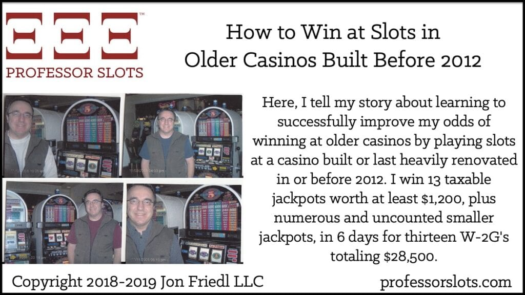 Here, I tell my story about learning to successfully improve my odds of winning at older casinos by playing slots at a casino built or last heavily renovated in or before 2012. I win 13 taxable jackpots worth at least $1,200, plus numerous and uncounted smaller jackpots, in 6 days for thirteen W-2G's totaling $28,500.
