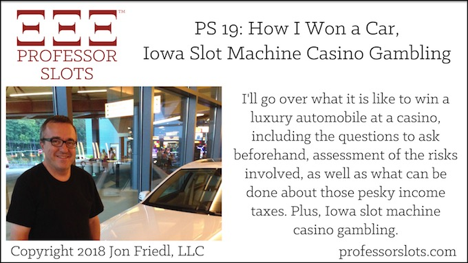 Professor Slots Podcast Episode #19: How I Won a Car-Iowa Slots 2018. I'll go over what it is like to win a luxury automobile at a casino, including the questions to ask beforehand, assessment of the risks involved, as well as what can be done about those pesky income taxes. Plus, Iowa slot machine casino gambling.