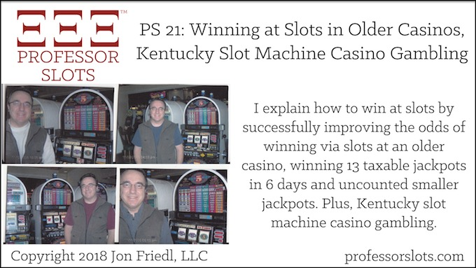 Professor Slots Podcast Episode #21: Winning on Slots at Older Casinos-Kentucky Slots 2018. I explain how to win at slots by successfully improving the odds of winning via slots at an older casino, winning 13 taxable jackpots in 6 days and uncounted smaller jackpots. Plus, Kentucky slot machine casino gambling.