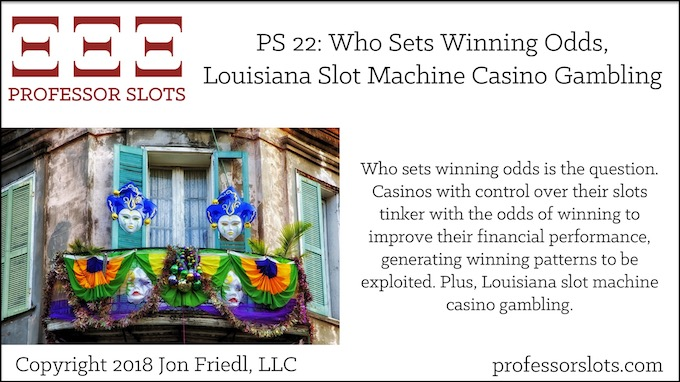 Professor Slots Podcast Episode #22: Who Sets Winning Odds-Louisiana Slots 2018. Who sets winning odds is the question. Casinos with control over their slots tinker with the odds of winning to improve their financial performance, generating winning patterns to be exploited. Plus, Louisiana slot machine casino gambling.