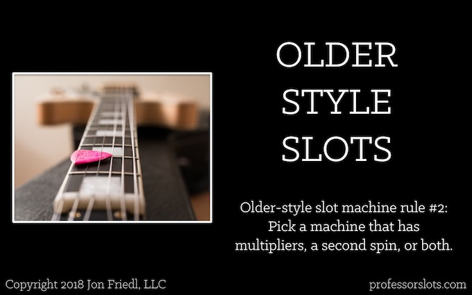 Older-style slot machine rule #2: Pick a machine that has multipliers, a second spin, or both (Winning at Older Casinos).