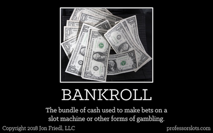 Bankroll: The bundle of cash used to make bets on a slot machine or other forms of gambling (Winning at Older Casinos).