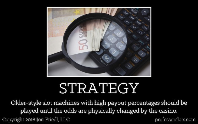 Older-style slot machines with high payout percentages should be played until the odds are physically changed by the casino (Winning at Older Casinos).