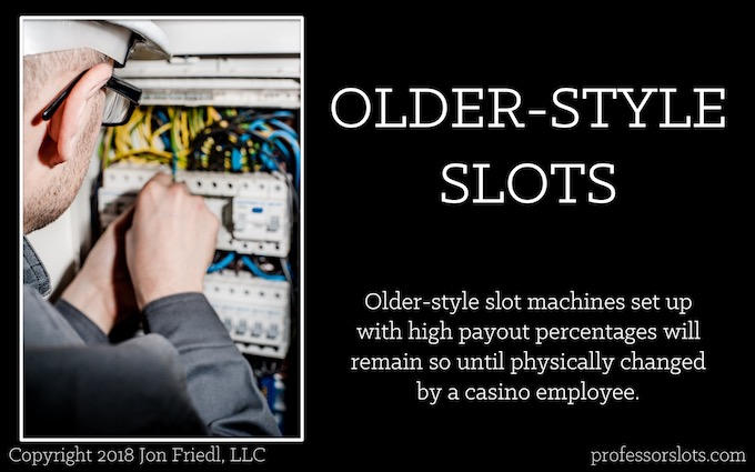 Older-style slot machines set up with high payout percentages will remain so until physically changed by a casino employee (Winning at Older Casinos).