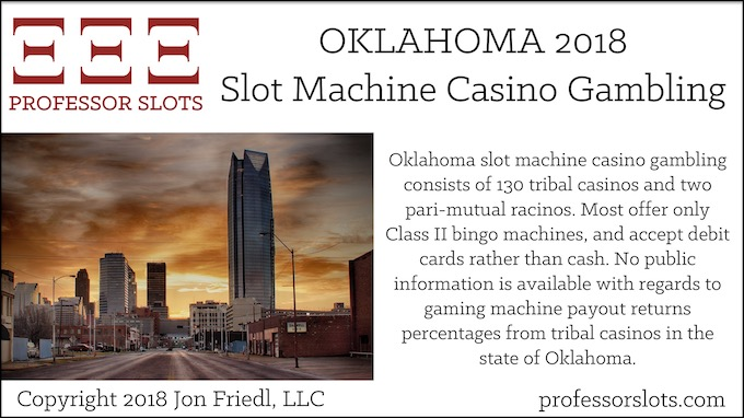 Oklahoma slot machine casino gambling consists of 130 tribal casinos and two pari-mutual racinos. Most offer only Class II bingo machines, and accept debit cards rather than cash. No public information is available with regards to gaming machine payout returns percentages from tribal casinos in the state of Oklahoma.