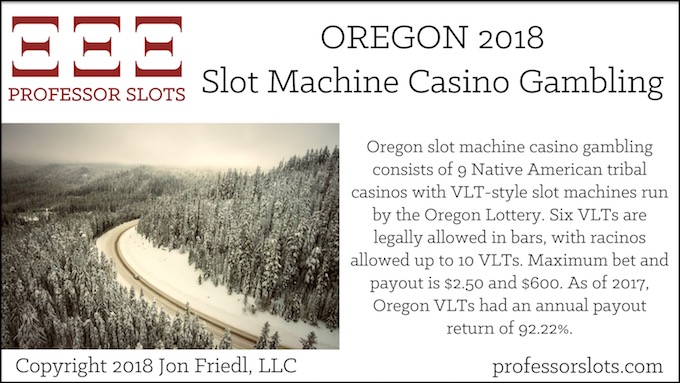 Oregon slot machine casino gambling consists of 9 Native American tribal casinos with VLT-style slot machines run by the Oregon Lottery. Six VLTs are legally allowed in bars, with racinos allowed up to 10 VLTs. Maximum bet and payout is $2.50 and $600. As of 2017, Oregon VLTs had an annual payout return of 92.22%.