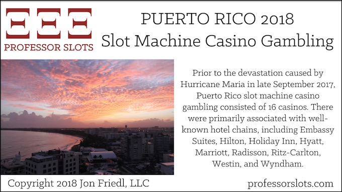 Prior to the devastation caused by Hurricane Maria in late September 2017, Puerto Rico slot machine casino gambling consisted of 16 casinos. There were primarily associated with well-known hotel chains, including Embassy Suites, Hilton, Holiday Inn, Hyatt, Marriott, Radisson, Ritz-Carlton, Westin, and Wyndham.
