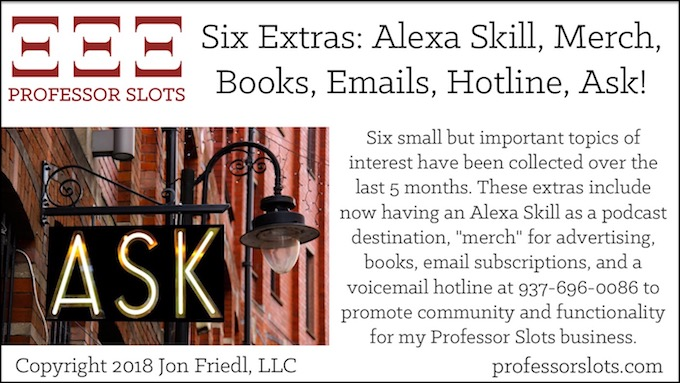 """Six small but important topics of interest have been collected over the last 5 months. These extras include now having an Alexa Skill as a podcast destination, """"merch"""" for advertising, books, email subscriptions, and a voicemail hotline at 937-696-0086 to promote community and functionality for my Professor Slots business."""