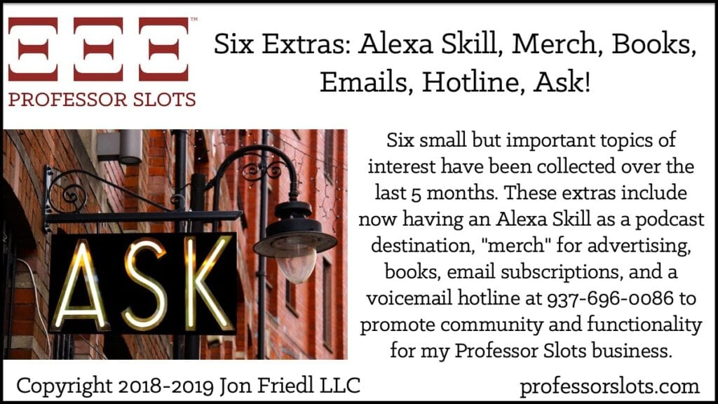 "Six small but important topics of interest have been collected over the last 5 months. These extras include now having an Alexa Skill as a podcast destination, ""merch"" for advertising, books, email subscriptions, and a voicemail hotline at 937-696-0086 to promote community and functionality for my Professor Slots business."