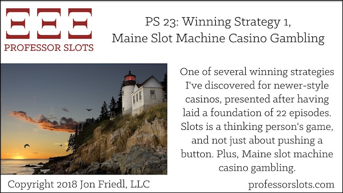 Professor Slots Podcast Episode #23: Winning Strategy 1-Maine Slots 2018. One of several winning strategies I've discovered for newer-style casinos, presented after having laid a foundation of 22 episodes. Slots is a thinking person's game, and not just about pushing a button. Plus, Maine slot machine casino gambling.