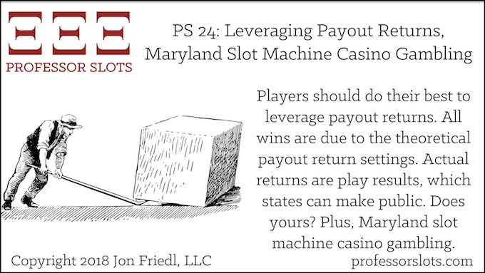 Professor Slots Podcast Episode #24: Leveraging Payout Returns-Maryland Slots 2018. Players should do their best to leverage payout returns. All wins are due to the theoretical payout return settings. Actual returns are play results, which states can make public. Does yours? Plus, Maryland slot machine casino gambling.