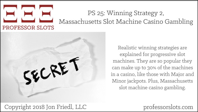 Professor Slots Podcast Episode #25: Winning Strategy 2-Massachusetts Slots 2018. Realistic winning strategies are explained for progressive slot machines. They are so popular they can make up to 30% of the machines in a casino, like those with Major and Minor jackpots. Plus, Massachusetts slot machine casino gambling.