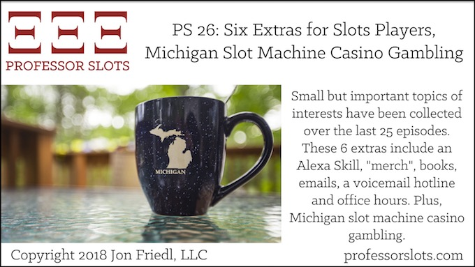 "Professor Slots Podcast Episode #26: Six Extras for Slots Players-Michigan Slots 2018. Small but important topics of interests have been collected over the last 25 episodes. These 6 extras include an Alexa Skill, ""merch"", books, emails, a voicemail hotline and office hours. Plus, Michigan slot machine casino gambling."
