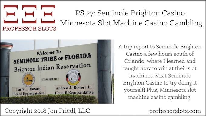 Professor Slots Podcast Episode #27: Seminole Brighton Casino-Minnesota Slots 2018. A trip report to Seminole Brighton Casino a few hours south of Orlando, where I learned and taught how to win at their slot machines. Visit Seminole Brighton Casino to try doing it yourself! Plus, Minnesota slot machine casino gambling.