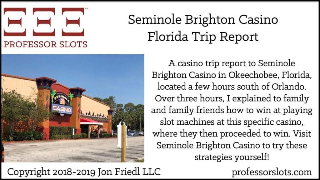 A casino trip report to Seminole Brighton Casino in Okeechobee, Florida, located a few hours south of Orlando. Over three hours, I explained to family and family friends how to win at playing slot machines at this specific casino, where they then proceeded to win. Visit Seminole Brighton Casino to try these strategies yourself!