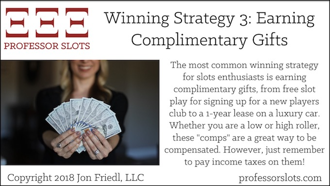 """The most common winning strategy for slots enthusiasts is earning complimentary gifts, from free slot play for signing up for a new players club to a 1-year lease on a luxury car. Whether you are a low or high roller, these """"comps"""" are a great way to be compensated. However, just remember to pay income taxes on them!"""