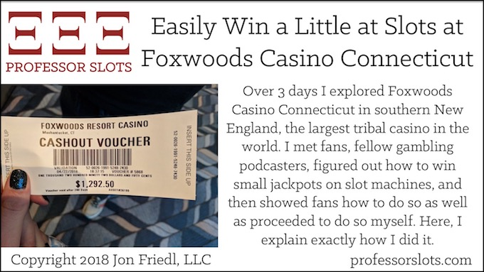 Over 3 days I explored Foxwoods Casino Connecticut in southern New England, the largest tribal casino in the world. I met fans, fellow gambling podcasters, figured out how to win small jackpots on slot machines, and then showed fans how to do so as well as proceeded to do so myself. Here, I explain exactly how I did it.