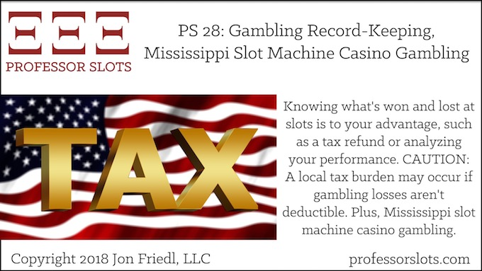 Professor Slots Podcast Episode #28: Gambling Record-Keeping-Mississippi Slots 2018. Knowing what's won and lost at slots is to your advantage, such as a tax refund or analyzing your performance. CAUTION: A local tax burden may occur if gambling losses aren't deductible. Plus, Mississippi slot machine casino gambling.
