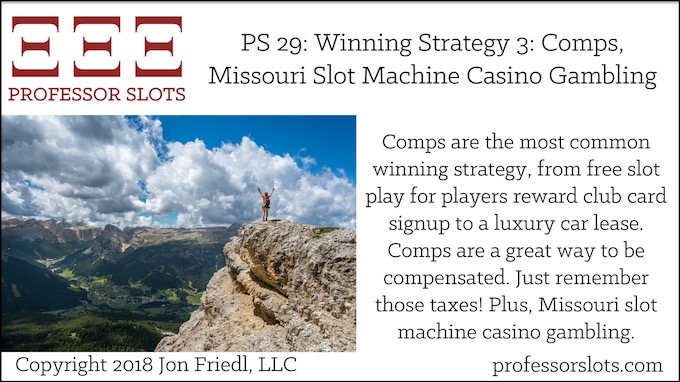 Professor Slots Podcast Episode #29: Winning Strategy 3 Comps-Missouri Slots 2018. Comps are the most common winning strategy, from free slot play for players reward club card signup to a luxury car lease. Comps are a great way to be compensated. Just remember those taxes! Plus, Missouri slot machine casino gambling.