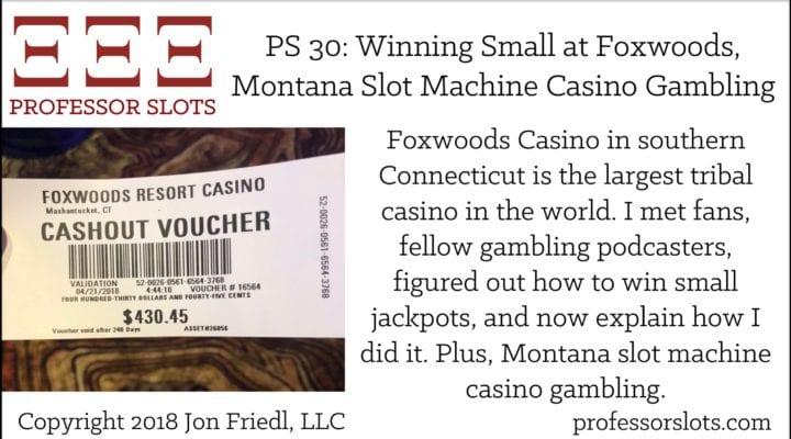 PS 30: Winning Small at Foxwoods-Montana Slots 2018