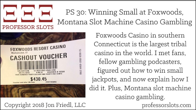 Professor Slots Podcast Episode #30: Winning Small at Foxwoods-Montana Slots 2018. Foxwoods Casino in southern Connecticut is the largest tribal casino in the world. I met fans, fellow gambling podcasters, figured out how to win small jackpots, and now explain how I did it. Plus, Montana slot machine casino gambling.