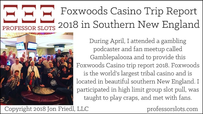 During April, I attended a gambling podcaster and fan meetup called Gamblepalooza and to provide this Foxwoods Casino trip report 2018. Foxwoods is the world's largest tribal casino and is located in beautiful southern New England. I participated in high limit group slot pull, was taught to play craps, and met with fans.