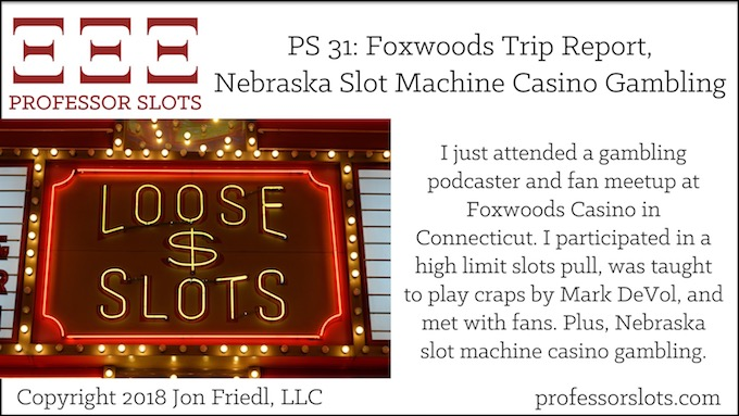 Professor Slots Podcast Episode #31: Foxwoods Trip Report-Nebraska Slots 2018. I just attended a gambling podcaster and fan meetup at Foxwoods Casino in Connecticut. I participated in a high limit slots pull, was taught to play craps by Mark DeVol, and met with fans. Plus, Nebraska slot machine casino gambling.