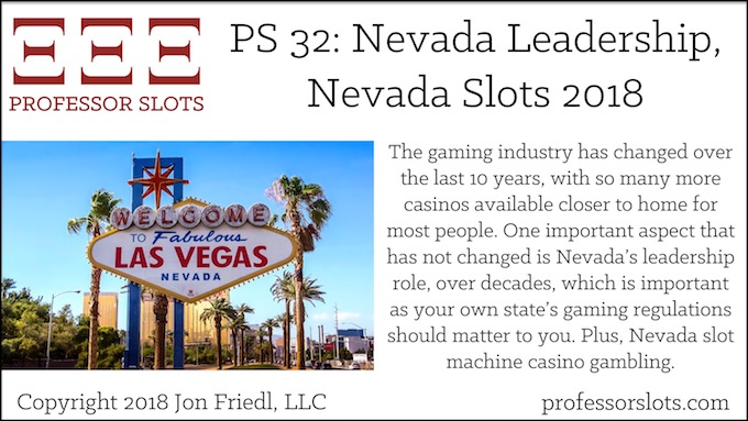 Professor Slots Podcast Episode #32: Nevada Leadership-Nevada Slots 2018. The gaming industry has changed over the last 10 years, with so many more casinos available closer to home for most people. One important aspect that has not changed is Nevada's leadership role, over decades, which is important as your own state's gaming regulations should matter to you. Plus, Nevada slot machine casino gambling.