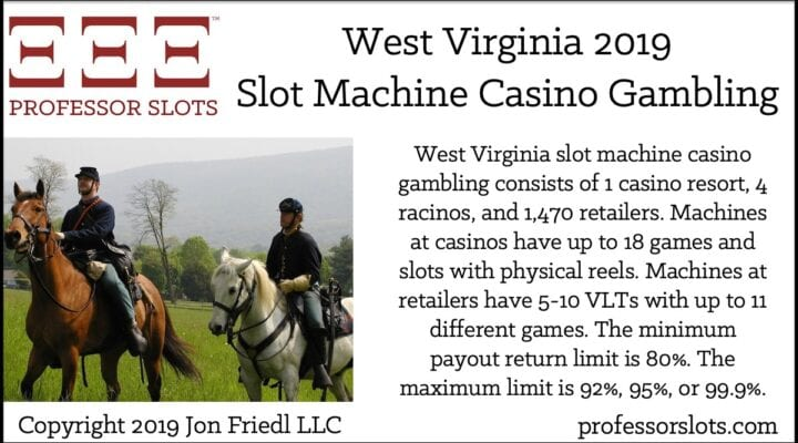 West Virginia slot machine casino gambling consists of 1 casino resort, 4 racinos, and 1,470 retailers. Machines at casinos have up to 18 games and slots with physical reels. Machines at retailers have 5-10 VLTs with up to 11 different games. The minimum payout return limit is 80%. The maximum limit is 92%, 95%, or 99.9%.