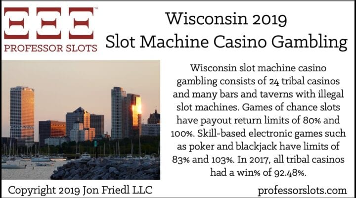 Wisconsin slot machine casino gambling consists of 24 tribal casinos and many bars and taverns with illegal slot machines. Games of chance slots have payout return limits of 80% and 100%. Skill-based electronic games such as poker and blackjack have limits of 83% and 103%. In 2017, all tribal casinos had a win% of 92.48%.