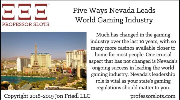 Much has changed in the gaming industry over the last 10 years, with so many more casinos available closer to home for most people. One crucial aspect that has not changed is Nevada's ongoing success in leading the world gaming industry. Nevada's leadership role is vital as your state's gaming regulations should matter to you.