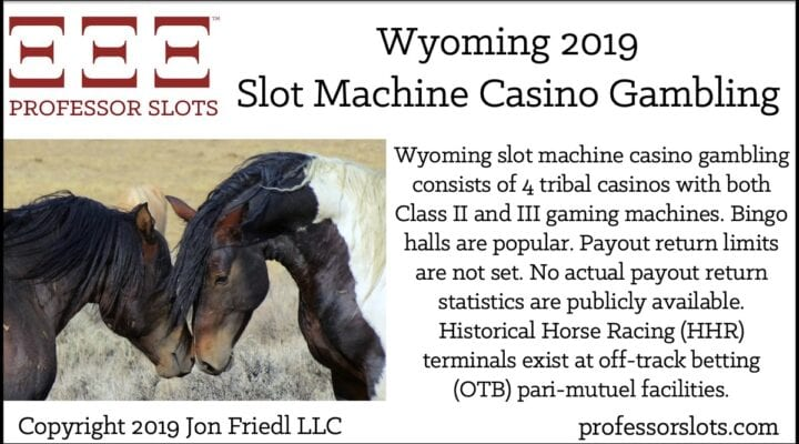 Wyoming slot machine casino gambling consists of 4 tribal casinos with both Class II and III gaming machines. Bingo halls are popular. Payout return limits are not set. No actual payout return statistics are publicly available. Historical Horse Racing (HHR) terminals exist at off-track betting (OTB) pari-mutuel facilities.