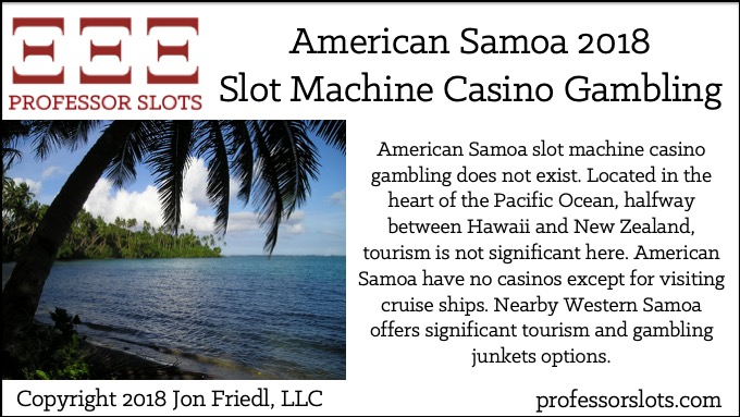 American Samoa slot machine casino gambling does not exist. Located in the heart of the Pacific Ocean, halfway between Hawaii and New Zealand, tourism is not significant here. American Samoa have no casinos except for visiting cruise ships. Nearby Western Samoa offers significant tourism and gambling junkets options.