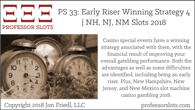 Casino special events have a winning strategy associated with them, with the financial result of improving your overall gambling performance. Both the advantages as well as some difficulties are identified, including being an early riser. Plus, New Hampshire, New Jersey, and New Mexico slot machine casino gambling 2018.
