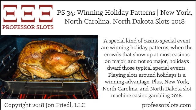 A special kind of casino special event are winning holiday patterns, when the crowds that show up at most casinos on major, and not so major, holidays dwarf those typical special events. Playing slots around holidays is a winning advantage. Plus, New York, North Carolina, and North Dakota slot machine casino gambling 2018.