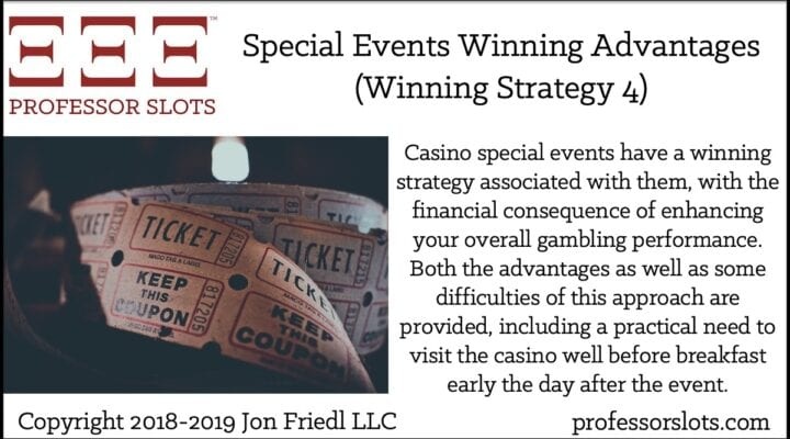 Casino special events have a winning strategy associated with them, with the financial consequence of enhancing your overall gambling performance. Both the advantages as well as some difficulties of this approach are provided, including a practical need to visit the casino well before breakfast early the day after the event.