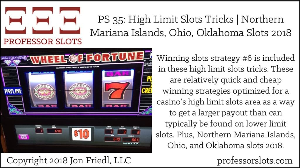 Winning slots strategy #6 is included in these high limit slots tricks. These are relatively quick and cheap winning strategies optimized for a casino's high limit slots area as a way to get a larger payout than can typically be found on lower limit slots. Plus, Northern Mariana Islands, Ohio, and Oklahoma slots 2018.