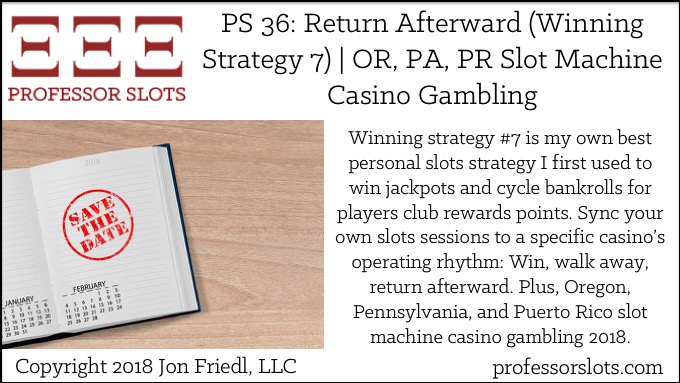 Winning strategy #7 is my own best personal slots strategy I first used to win jackpots and cycle bankrolls for players club rewards points. Sync your own slots sessions to a specific casino's operating rhythm: Win, walk away, return afterward. Plus, Oregon, Pennsylvania, and Puerto Rico slot machine casino gambling 2018.