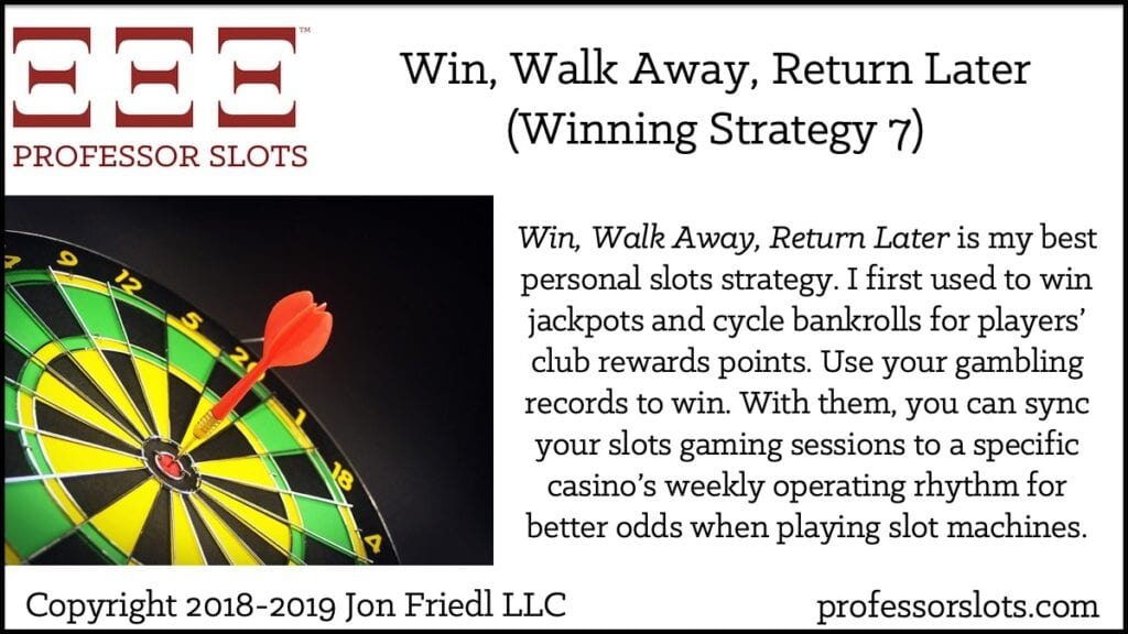 Win, Walk Away, Return Later is my best personal slots strategy. I first used to win jackpots and cycle bankrolls for players' club rewards points. Use your gambling records to win. With them, you can sync your slots gaming sessions to a specific casino's weekly operating rhythm for better odds when playing slot machines.